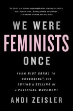 We Were Feminists Once: From Riot Grrrl to Covergirl(r), the Buying and Selling of a Political Movement
