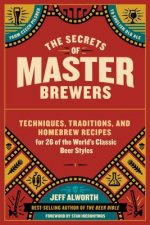 The Secrets of Master Brewers: The Traditions and Techniques of the World's Classic Beer Styles; Includes 26 Original Homebrew Recipes