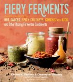 Fiery Ferments: Hot Sauces, Spicy Chutneys, Kimchis with Kick, and Other Blazing Fermented Condiments