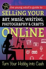 The Young Adult's Guide to Selling Your Art, Music, Writing, Photography, & Crafts Online: Turn Your Hobby Into Cash