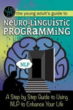 The Young Adult's Guide to Neuro-Linguistic Programming: A Step by Step Guide to Using Nlp to Enhance Your Life