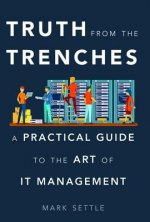 Truth from the Trenches: A Practical Guide to the Art of It Management