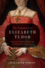 The Temptation of Elizabeth Tudor: Elizabeth I, Thomas Seymour, and the Making of a Virgin Queen