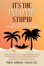 It's the Income, Stupid: The 7 Secrets of a Stress-Free Retirement
