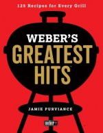 Weber's Greatest Hits: 125 Classic Recipes for Every Grill and Everyone