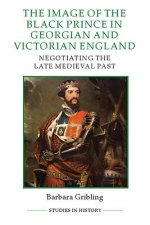 The Image of the Black Prince in Georgian and Victorian England: Negotiating the Late Medieval Past
