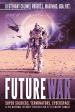 Future War: Super Soldiers, Terminators, Cyberspace, and the National Security Strategy for 21st Century Combat
