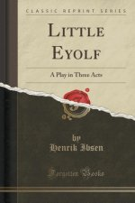 Little Eyolf: A Play in Three Acts (Classic Reprint)