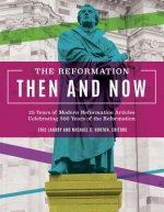 The Reformation, Then and Now: 25 Years of Modern Reformation Articles Celebrating 500 Years of the Reformation