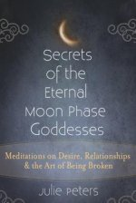 Secrets of the Eternal Moon Phase Goddesses: Meditations on Desire, Relationships and the Art of Being Broken