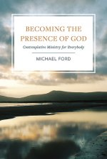Becoming the Presence of God: Contemplative Ministry for Everybody