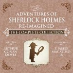 The Adventures of Sherlock Holmes Re-Imagined the Complete Collection