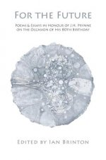 For the Future: Poems and Essays in Honour of J.H. Prynne on His 80th Birthday