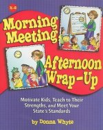 Morning Meeting, Afternoon Wrap-Up: Motivate Kids, Teach to Their Strengths, and Meet Your State's Standards