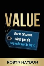 Value - How to Talk about What You Do So People Want to Buy It