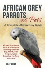 African Grey Parrots as Pets: African Grey Parrot Facts & Information Including Where to Buy, Health, Diet, Lifespan, Types, Breeding, Fun Facts and