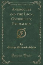 Androcles and the Lion; Overruled; Pygmalion (Classic Reprint)