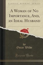 A Woman of No Importance, And, an Ideal Husband (Classic Reprint)