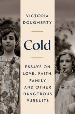 Cold: Essays on Love, Faith, Family and Other Dangerous Pursuits
