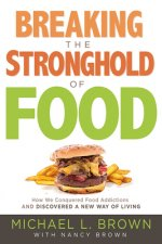 Breaking the Stronghold of Food: How I Conquered Food Addictions and Discovered a New Way of Living