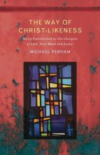 The Way of Christlikeness: Living the Liturgies of Lent, Holy Week and Eastertide