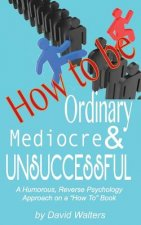 How to Be Ordinary, Mediocre, & Unsuccessful