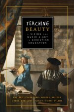 Teaching Beauty: A Vision for Music & Art in Christian Education