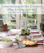 Entertaining in the Country: Love Where You Eat: Inspiring Table Settings and Recipes