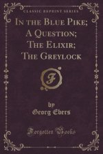 In the Blue Pike; A Question; The Elixir; The Greylock (Classic Reprint)