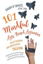 101 Mindful Arts-Based Activities to Get Children and Adolescents Talking: Working with Severe Trauma, Abuse and Neglect Using Found and Everyday Obje