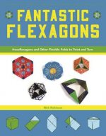 Fantastic Hexaflexagons: Fold, Flex, and Rotate to Reveal Amazing Origami and Shapes