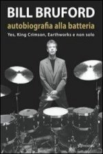 Bill Bruford. Autobiografia alla batteria. Yes, King Crimson, Earthworks e non solo