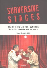 Subversive Stages: Theater in Pre- And Post- Communist Hungary, Romania, and Bulgaria