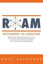 Roam: Movement as Medicine: Roam Stands for Range of Active Movement and Is an East Meets West Guide That Helps You Improve