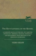The Encyclopaedia of the Kennel - A Complete Manual of the Dog, Its Varieties, Physiology, Breeding, Training, Exhibition and Management, with Article
