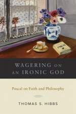 Wagering on an Ironic God: Pascal on Faith Andphilosophy
