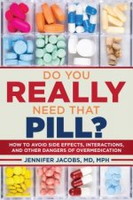 Do You Really Need That Pill?: How to Avoid Side Effects, Interactions, and Other Dangers of Over-Medication