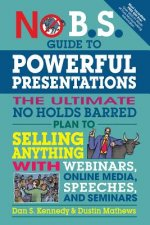 No B.S. Guide to Powerful Presentations: How to Sell Anything with Webinars, Online Media, Speeches, and Seminars
