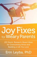 Joy Fixes for Weary Parents: 101 Ideas for Overcoming Fatigue, Stress, and Guilt -- And Building a Life You Love