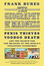 The Geography of Madness: Penis Thieves, Voodoo Death, and the Search for the Meaning of the World's Strangest Syndromes