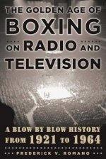 The Golden Age of Boxing on Radio and Television: A Blow by Blow History from 1921 to 1964