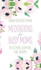 Meditations for Busy Moms: Reflections, Scripture, and Wisdom for Mothers of Toddlers to Teens