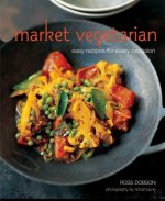 Ross Dobson's Market Vegetarian: Easy Recipes for Every Occasion