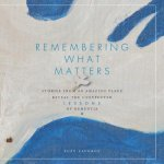 Remembering What Matters: Stories from an Amazing Place Reveal the Unexpected Lessons of Dementia