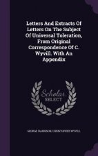 Letters and Extracts of Letters on the Subject of Universal Toleration, from Original Correspondence of C. Wyvill. with an Appendix
