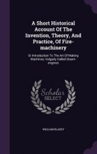 Short Historical Account of the Invention, Theory, and Practice, of Fire-Machinery