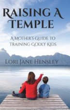 Raising a Temple: A Mother S Guide to Training Godly Kids
