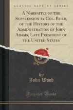 A Narrative of the Suppression by Col. Burr, of the History of the Administration of John Adams, Late President of the United States (Classic Reprint)