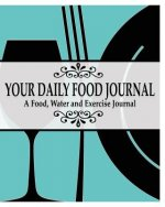 Your Daily Food Journal Pages: A Food, Water and Exericise Journal