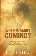 When Is Daddy Coming?: Dealing with Absent Fatherhood Day by Day